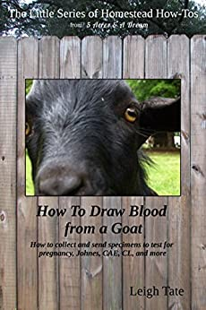 How To Draw Blood from a Goat: How to collect and send specimens to test for pregnancy, Johnes, CAE, CL, and more (The Little Series of Homestead How-Tos ... 5 Acres & A Dream Book 12) (English Edition) di [Tate, Leigh]