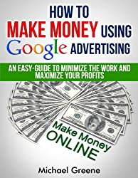 BUSINESS: How To Make Money Using Google Advertising: An Easy-Guide To Minimize The Work And Maximize Your Profits (Business Books, Marketing, Business ... Marketing, Business Plan, Income Book 6)