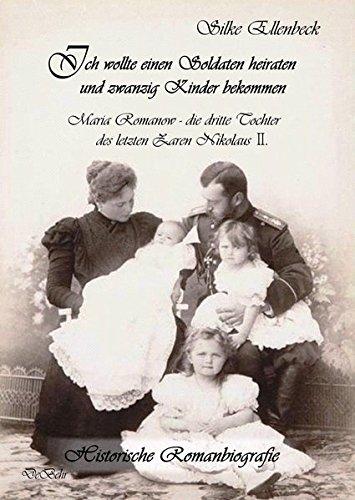 Ich wollte einen Soldaten heiraten und zwanzig Kinder bekommen - Maria Romanow - die dritte Tochter des letzten Zaren Nikolaus II: Historische Romanbiografie