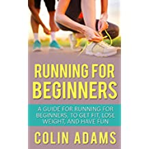 Running for Beginners: A Guide for Running for Beginners to Get Fit, Lose Weight, and Have Fun (Running, Running for Beginners, Diet, Marathon Training, ... Fitness, Running Barefoot) (English Edition)