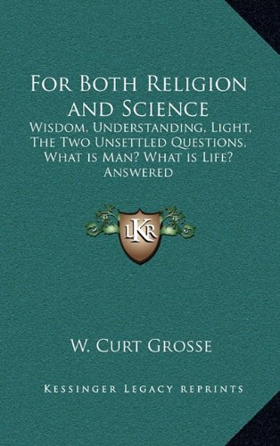 For Both Religion and Science: Wisdom, Understanding, Light, the Two Unsettled Questions, What Is Man? What Is Life? Answered
