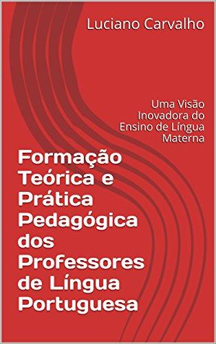 Formação Teórica e Prática Pedagógica dos Professores de Língua Portuguesa: Uma Visão Inovadora do Ensino de Língua Materna (Portuguese Edition)