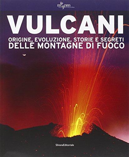 Vulcani. Origine, evoluzione, storie e segreti delle montagne di fuoco. Ediz. illustrata