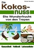 Die Kokosnuss: Die Wunderfrucht von den Tropen (Anti-Aging, Entgiftung, Herz-Kreislauferkrankungen / WISSEN KOMPAKT / Sammelband)