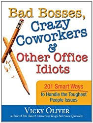 Bad Bosses, Crazy Coworkers & Other Office Idiots: 201 Smart Ways to Handle the Toughest People Issues by Vicky Oliver (2008-09-01)