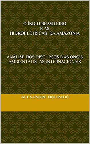 O Índio brasileiro e as hidroelétricas da Amazônia: Análise dos discursos das ONGs ambientalistas internacionais (Portuguese Edition) por Alexandre Dourado Santos