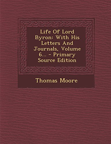 Life of Lord Byron: With His Letters and Journals, Volume 6... - Primary Source Edition