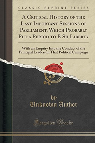 A Critical History of the Last Important Sessions of Parliament, Which Probably Put a Period to B Sh Liberty: With an Enquiry Into the Conduct of the ... in That Political Campaign (Classic Reprint)