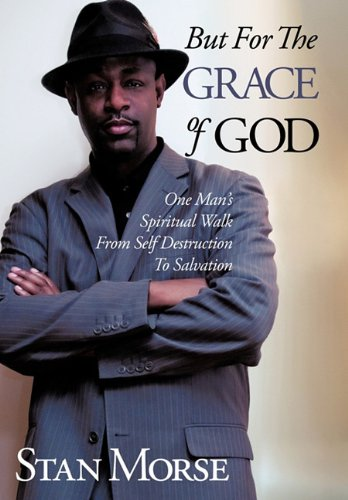 But For The Grace of God: One Man's Spiritual Walk From Self Destruction To Salvation
