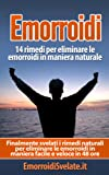 Emorroidi: 14 rimedi per eliminare le emorroidi in maniera naturale: Finalmente svelati i rimedi naturali per eliminare le emorroidi in maniera facile e veloce in 48 ore.
