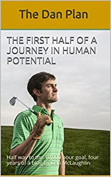 The First Half of a Journey in Human Potential: Half way to the 10,000 hour goal, four years of a blog by Dan McLaughlin (The Dan Plan Book 1) by [McLaughlin, Daniel]