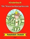 Kinderbuch: Die Wassermelonenprinzessin (Französisch-Deutsch) (Französisch-Deutsch Zweisprachiges Kinderbuch 1)