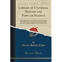 Library of Universal History and Popular Science: Containing a Record of the Human Race From the Earliest Historical Period to the Present Time; ... and Social Life, Civil Government, Religion,