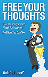 Free Your Thoughts: How I Re-programmed Myself For Happiness And How You Can Too (Freedom of Thoughts, Finance, Time and Location Book 1) (English Edition)