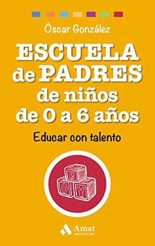 Escuela de Padres de niños de 0 a 6 años: Educar con talento por Óscar González