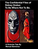Book cover image for The Confidential Files of Sidney Orebar.To Be Where Not To Be.: A Victorian Tale.