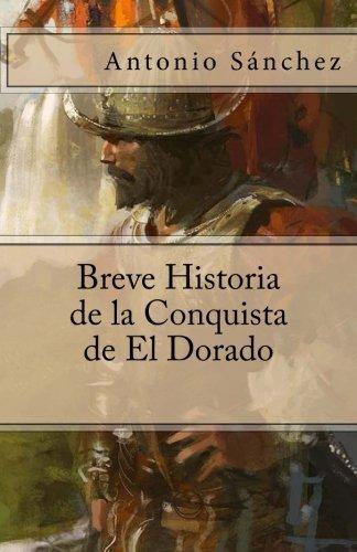 Breve Historia de la Conquista de El Dorado by Antonio S??nchez (2015-07-30) por Antonio S??nchez