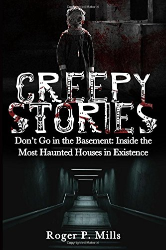 Creepy Stories: Don't Go in the Basement: Inside the Most Haunted Houses in Existence: Volume 2 (Bizarre Horror Stories)