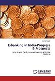 Telecharger Livres E banking in India Progress Prospects ATM Credit Cards Internet Banking Mobile Banking by Komal Singh 2012 07 31 (PDF,EPUB,MOBI) gratuits en Francaise