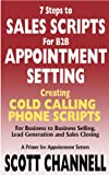 7 STEPS to SALES SCRIPTS for B2B APPOINTMENT SETTING. Creating Cold Calling Phone Scripts for Business to Business Selling, Lead Generation and Sales Closing. ... for Appointment Setters. (English Edition)