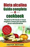 Dieta Alcalina Guida Completa e Cookbook: Perché la PH Scale è il tuo Migliore Amico per Perdere peso Velocemente (Alkaline Diet Guide - Italian Edition)