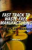 Fast Track to Waste-Free Manufacturing: Straight Talk from a Plant Manager (Manufacturing and Production)