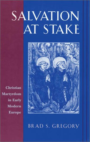 Salvation at Stake: Christian Martyrdom in Early Modern Europe (Harvard Historical Studies) por Brad S. Gregory