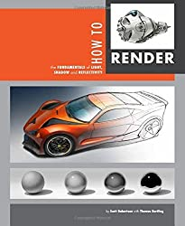How to Render: the fundamentals of light, shadow and reflectivity by Scott Robertson (2014-11-21)