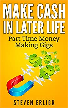 Make Cash In Later Life: Part Time Money Making Gigs And Extra Income by [Erlick, Steven]