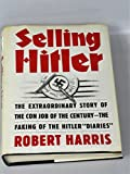 "Selling Hitler: The Extraordinary Story of the Con Job of the Century--The Faking of the Hitler ""Diaries"""