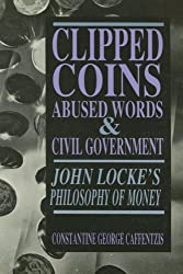 Clipped Coins - Abused Words and Civil Government: John Locke's Philosophy of Money