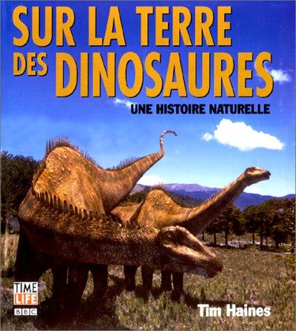 Sur la terre des dinosaures. Une histoire naturelle