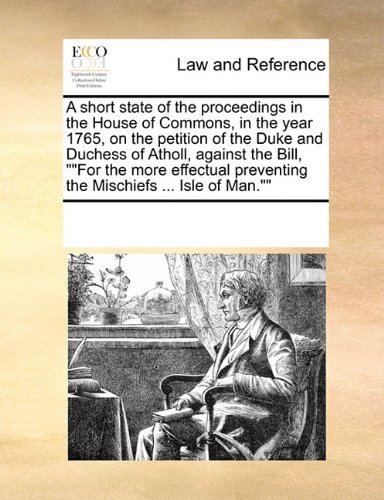 A short state of the proceedings in the House of Commons, in the year 1765, on the petition of the Duke and Duchess of Atholl, against the Bill, For ... preventing the Mischiefs ... Isle of Man. by See Notes Multiple Contributors (2010-09-17)