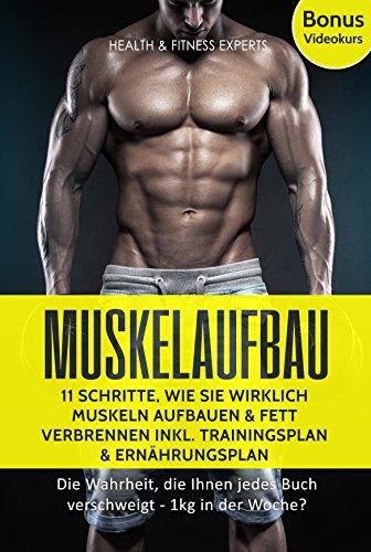 Muskelaufbau: 11 Schritte, wie Sie wirklich Muskeln aufbauen und Fett verbrennen inkl. Trainingsplan, Ernährungsplan Bonus Videokurs: Die Wahrheit, die ... jedes Buch verschweigt - 1kg in der Woche?