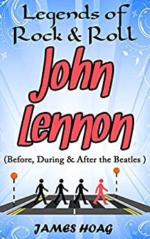 Legends of Rock & Roll - John Lennon (Before, During & After the Beatles) (English Edition) de [Hoag, James]