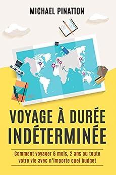 Voyage à Durée Indéterminée: Comment voyager 6 mois, 2 ans ou toute votre vie avec n'importe quel budget par [Pinatton, Michael]