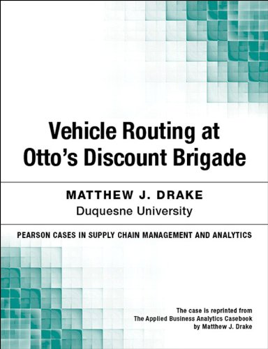 Vehicle Routing at Otto's Discount Brigade (Pearson Cases in Supply Chain Management and Analytics) por Matthew J. Drake