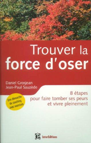Trouver la force d'oser : 8 étapes pour faire tomber ses peurs et vivre pleinement par Daniel Grosjean, Jean-Paul Sauzède