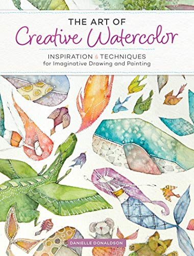 The Art of Creative Watercolor: Inspiration & Techniques for Imaginative Drawing and Painting di Danielle Donaldson
