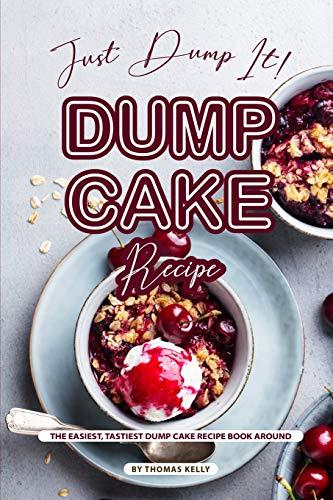 Just Dump It! Dump Cake Recipe: The Easiest, Tastiest Dump Cake Recipe Book Around