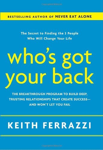 Who's Got Your Back: The Breakthrough Program to Build Deep, Trusting Relationships That Create Success--and Won't Let You Fail by Keith Ferrazzi (2009-05-19)
