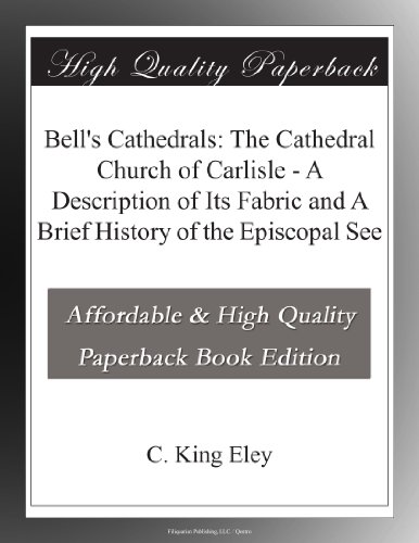 Bell's Cathedrals: The Cathedral Church of Carlisle - A Description of Its Fabric and A Brief History of the Episcopal See Carlisle Bell