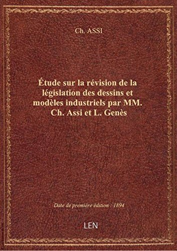 Étude sur la révision de la législation des dessins et modèles industriels par MM. Ch. Assi et L. Ge par Ch. ASSI