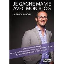 Je gagne ma vie avec mon blog: L'aventure qui m'a amené de 0 à plus d'1 million d'euros de ventes sur internet tout en voyageant aux 4 coins du monde
