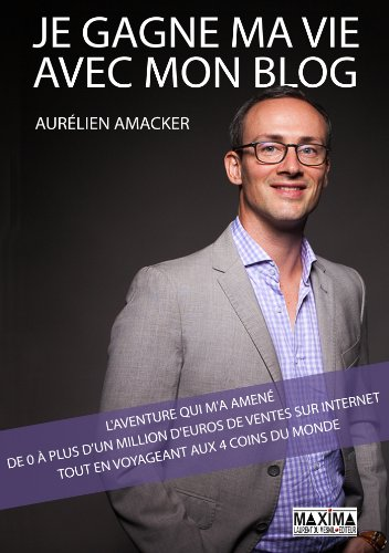 Je gagne ma vie avec mon blog: L'aventure qui m'a amené de 0 à plus d'1 million d'euros de ventes sur internet tout en voyageant aux 4 coins du monde par Aurélien Amacker