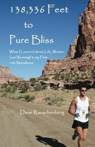 138,336 Feet to Pure Bliss: What I Learned about Life, Women (and Running) in My First 100 Marathons by Dane Rauschenberg (2012-04-16)