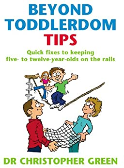 Beyond Toddlerdom Tips: Quick fixes to keeping five to twelve year-olds on the rails by [Green, Christopher]