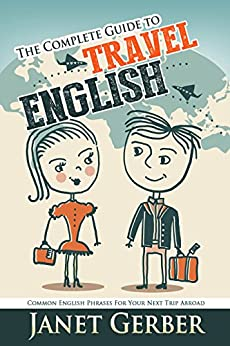 The Complete Guide to Travel English: Common English Phrases for Your Next Trip Abroad (English Edition) di [Gerber, Janet]