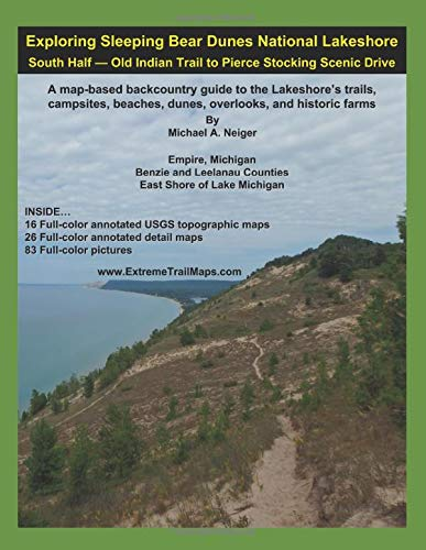 Exploring Sleeping Bear Dunes National Lakeshore - South Half: Old Indian Trail to Pierce Stocking Scenic Drive: A map-based backcountry guide to the ... beaches, dunes, overlooks, and historic farms -
