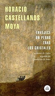 Envejece un perro tras los cristales: Cuaderno de Tokio seguido de Cuaderno de Iowa par  Horacio Castellanos Moya